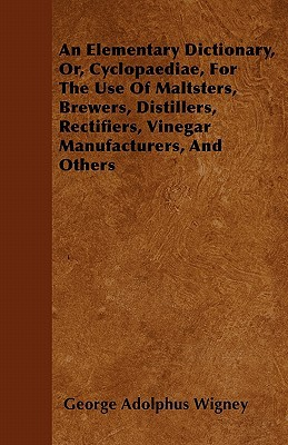 An Elementary Dictionary, Or, Cyclopaediae, for the Use of Maltsters, Brewers, Distillers, Rectifiers, Vinegar Manufacturers, and Others book written by Wigney, George Adolphus