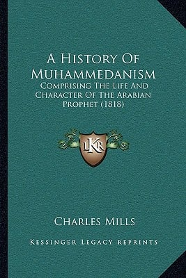 A History Of Muhammedanism: Comprising The Life And Character Of The Arabian Prophet (1818) written by Charles Mills