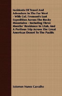 Incidents of Travel and Adventure in the Far West - With Col. Fremont's Last Expedition Across the Rocky Mountains - Including Three Months' Residence book written by Carvalho, Solomon Nunes