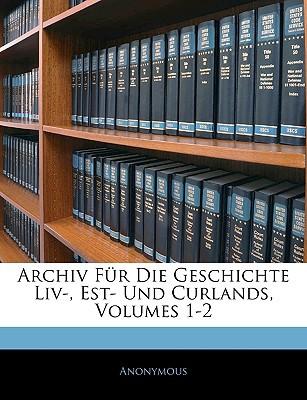 Archiv Fur Die Geschichte LIV-, Est- Und Curlands, Volumes 1-2 book written by Anonymous