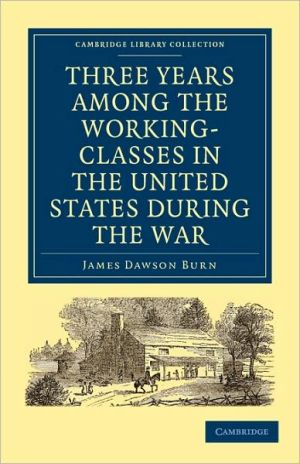Three Years Among the Working-Classes in the United States during the War (Cambridge Library... written by James Dawson Burn