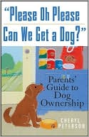 Please Oh Please Can We Get a Dog?: Parents' Guide to Dog Ownership written by Cheryl Peterson