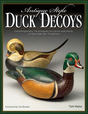 Antique-Style Duck Decoys: Contemporary Techniques to Carve and Paint in the Folk Art Tradition book written by Tom Matus