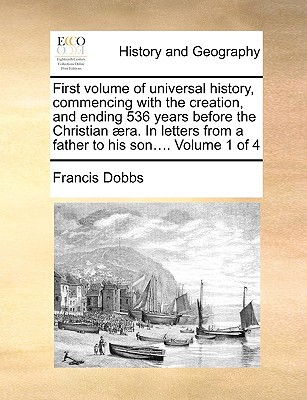 First Volume of Universal History, Commencing with the Creation, and Ending 536 Years Before the Christian ]Ra. in Letters from a Father to His Son... book written by Dobbs, Francis