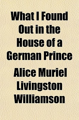What I Found Out in the House of a German Prince book written by Williamson, Alice Muriel Livingston