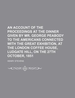 An Account of the Proceedings at the Dinner Given by Mr. George Peabody to the Americans Connected with the Great Exhibition, at the London book written by Stevens, Henry