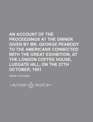 An Account of the Proceedings at the Dinner Given by Mr. George Peabody to the Americans Connected with the Great Exhibition, at the London written by Stevens, Henry