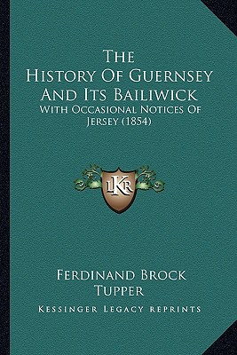 The History of Guernsey and Its Bailiwick: With Occasional Notices of Jersey (1854) book written by Tupper, Ferdinand Brock