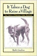 It Takes a Dog to Raise a Village: True Stories of Remarkable Canine Vagabonds book written by Ruth Gordon