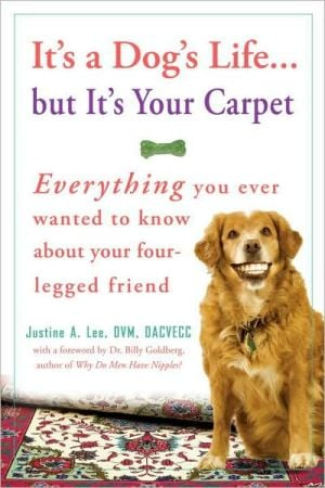 It's a Dog's Life... but It's Your Carpet: Everything You Ever Wanted to Know about Your Four-Legged Friend book written by Justine Lee