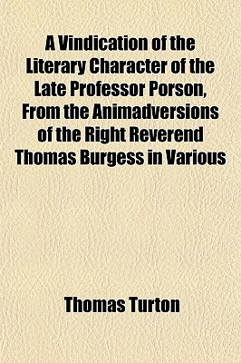 A Vindication of the Literary Character of the Late Professor Porson, from the Animadversions of the Right Reverend Thomas Burgess in Various book written by Turton, Thomas