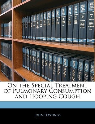 On the Special Treatment of Pulmonary Consumption and Hooping Cough book written by Hastings, John