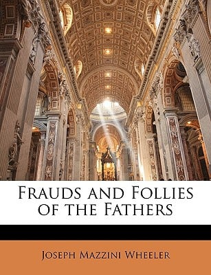 Frauds and Follies of the Fathers written by Wheeler, Joseph Mazzini