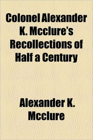 Colonel Alexander K. McClure's Recollections of Half a Century book written by Alexander K. McClure