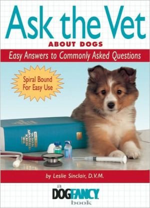 Ask the Vet about Dogs: Easy Answers to Commonly Asked Questions book written by Leslie Sinclair