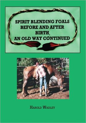 Spirit Blending Foals Before and After Birth, An Old Way Continued book written by Harold Wadley