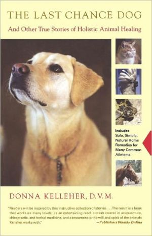 The Last Chance Dog: and Other True Stories of Holistic Animal Healing book written by Donna Kelleher