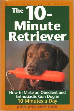 10-Minute Retriever: How to Make a Well-Mannered, Obedient, Enthusiastic and Controllable Gun Dog in 10 Minutes a Day book written by John I. Dahl