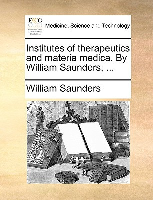 Institutes of Therapeutics and Materia Medica. by William Saunders, ... written by Saunders, William