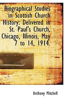 Biographical Studies in Scottish Church History: Delivered in St. Paul's Church, Chicago, Il... written by Anthony Mitchell