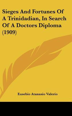 Sieges and Fortunes of a Trinidadian, in Search of a Doctors Diploma (1909) written by Valerio, Eusebio Atanasio