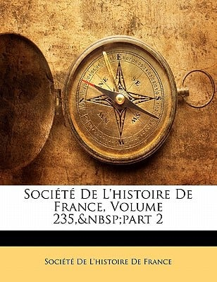 Socit de L'Histoire de France, Volume 235, Part 2 book written by Socit De L'Histoire De France, De L'Hist