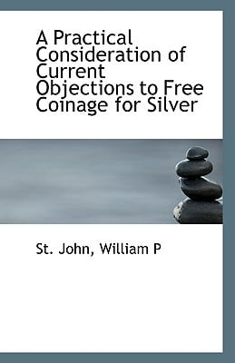 A Practical Consideration of Current Objections to Free Coinage for Silver book written by John, William P. St