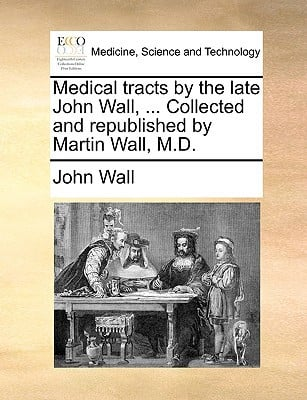 Medical Tracts by the Late John Wall, ... Collected and Republished by Martin Wall, M.D. written by Wall, John