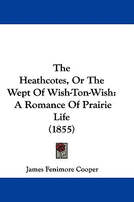 The Heathcotes, or the Wept of Wish-Ton-Wish: A Romance of Prairie Life (1855) written by Cooper, James Fenimore
