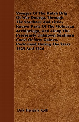 Voyages of the Dutch Brig of War Dourga, Through the Southern and Little-Known Parts of the Moluccan Archipelago, and Along the Previously Unknown Sou book written by Kolff, Dirk Hendrik