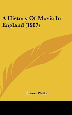 A History Of Music In England (1907) written by Ernest Walker