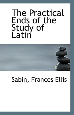 The Practical Ends of the Study of Latin book written by Ellis, Sabin Frances