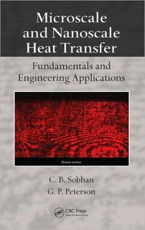 Microscale and Nanoscale Heat Transfer: Fundamentals and Engineering Applications book written by Choondal B Sobhan