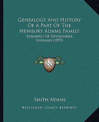 Genealogy And History Of A Part Of The Newbury Adams Family: Formerly Of Devonshire, England... written by Smith Adams