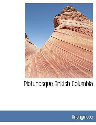 Picturesque British Columbia book written by Anonymous