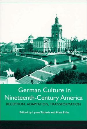 German Culture in Nineteenth-Century America: Reception, Adaptation, Transformation written by Lynne Tatlock