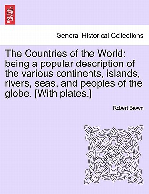 The Countries of the World: Being a Popular Description of the Various Continents, Islands, Rivers, Seas, and Peoples of the Globe. [With Plates.] book written by Robert Brown , Brown, Robert