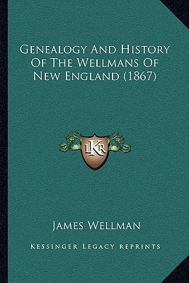 Genealogy And History Of The Wellmans Of New England (1867) written by James Wellman