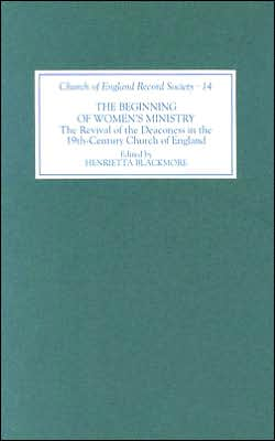 The Beginning of Women's Ministry: The Revival of the Deaconess in the Nineteenth-Century Church of England book written by Henrietta Blackmore