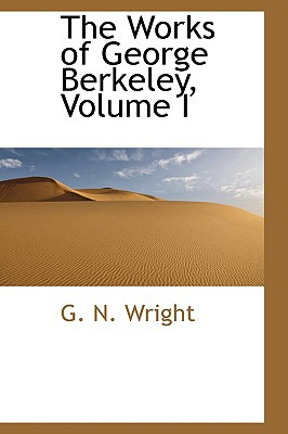 The Works of George Berkeley, Volume I book written by Wright, G. N.
