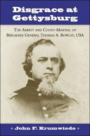 Disgrace at Gettysburg: The Arrest and Court-Martial of Brigadier General Thomas A. Rowley, USA book written by John F. Krumwiede