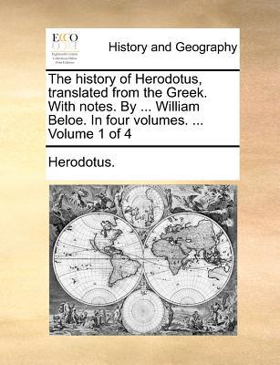 The History of Herodotus, Translated from the Greek. with Notes. by ... William Beloe. in Four Volumes. ... Volume 1 of 4 book written by Herodotus