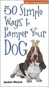 50 Simple Ways to Pamper Your Dog book written by Arden Moore
