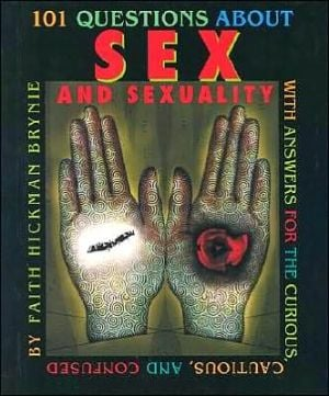 101 Questions About Sex and Sexuality: With Answers for the Curious, Cautious, and Confused book written by Faith Hickman Brynie