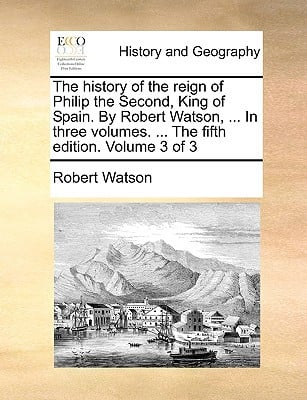 The History of the Reign of Philip the Second, King of Spain. by Robert Watson, ... in Three Volumes. ... the Fifth Edition. Volume 3 of 3 book written by Watson, Robert