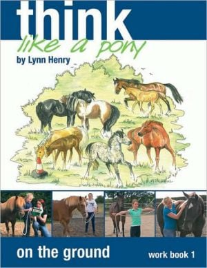 Think Like a Pony on the Ground: Step 1 Workbook book written by Lynn Henry