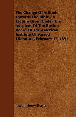 The Change of Attitude Towards the Bible - A Lecture Given Under the Auspices of the Boston Board of the American Institute of Sacred Literature, Febr written by Thayer, Joseph Henry