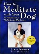 How to Meditate with Your Dog: An Introduction to Meditation for Dog Lovers book written by James Jacobson