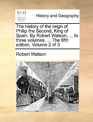 The History of the Reign of Philip the Second, King of Spain. by Robert Watson, ... in Three Volumes. ... the Fifth Edition. Volume 2 of 3 book written by Watson, Robert
