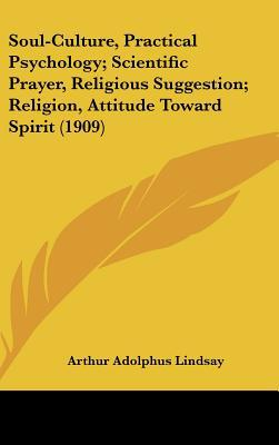 Soul-Culture, Practical Psychology; Scientific Prayer, Religious Suggestion; Religion, Attitude Toward Spirit (1909) written by Lindsay, Arthur Adolphus